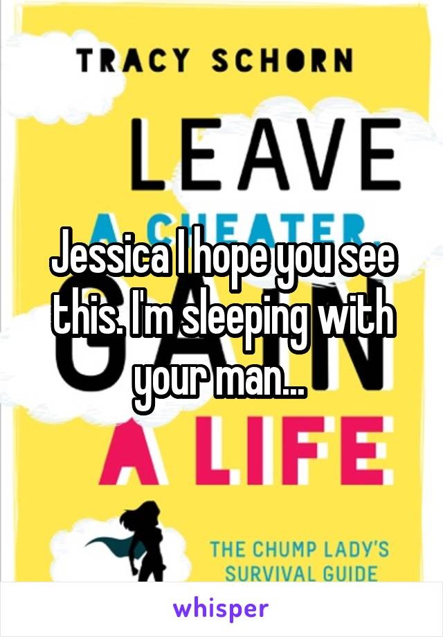 Jessica I hope you see this. I'm sleeping with your man...