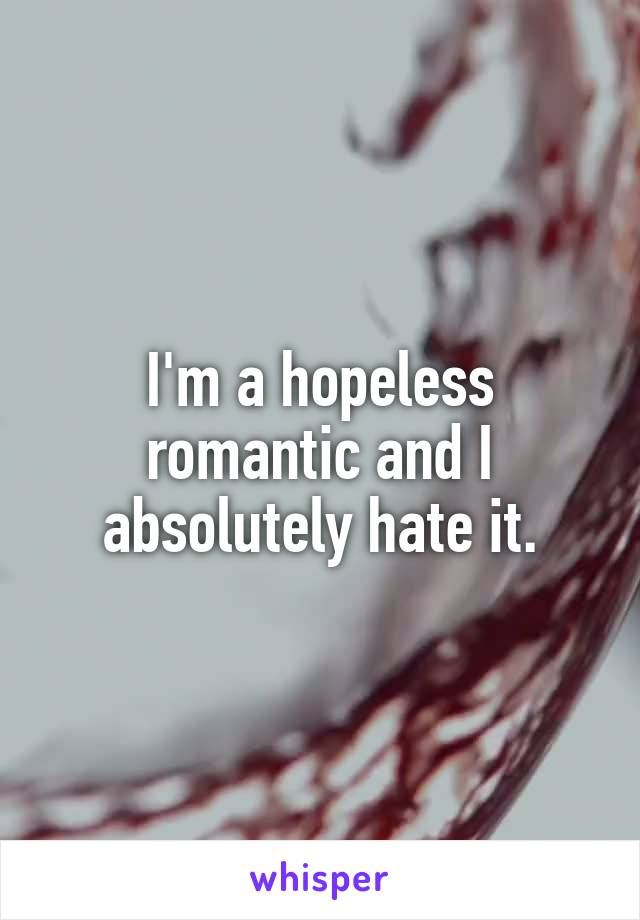 I'm a hopeless romantic and I absolutely hate it.