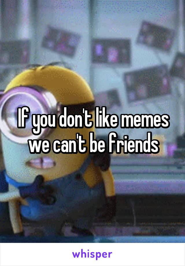If you don't like memes we can't be friends