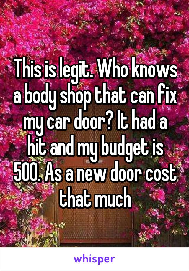 This is legit. Who knows a body shop that can fix my car door? It had a hit and my budget is 500. As a new door cost that much