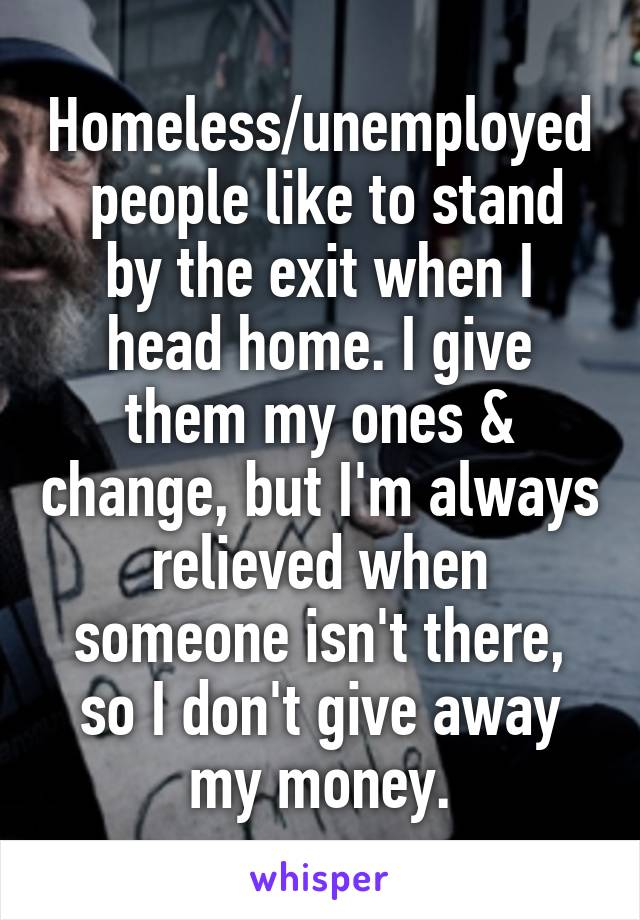 Homeless/unemployed  people like to stand by the exit when I head home. I give them my ones & change, but I'm always relieved when someone isn't there, so I don't give away my money.