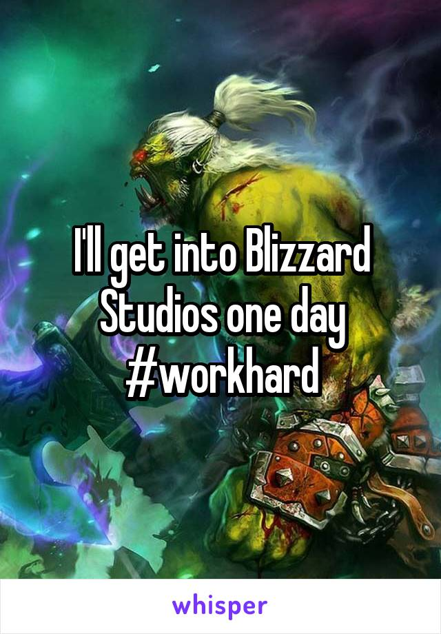 I'll get into Blizzard Studios one day #workhard