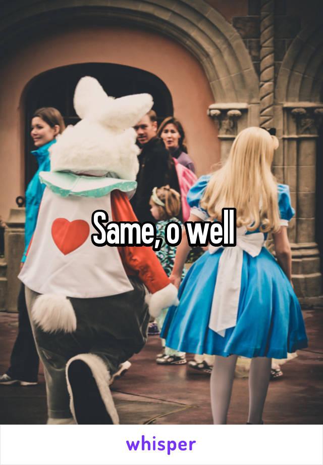 Same, o well