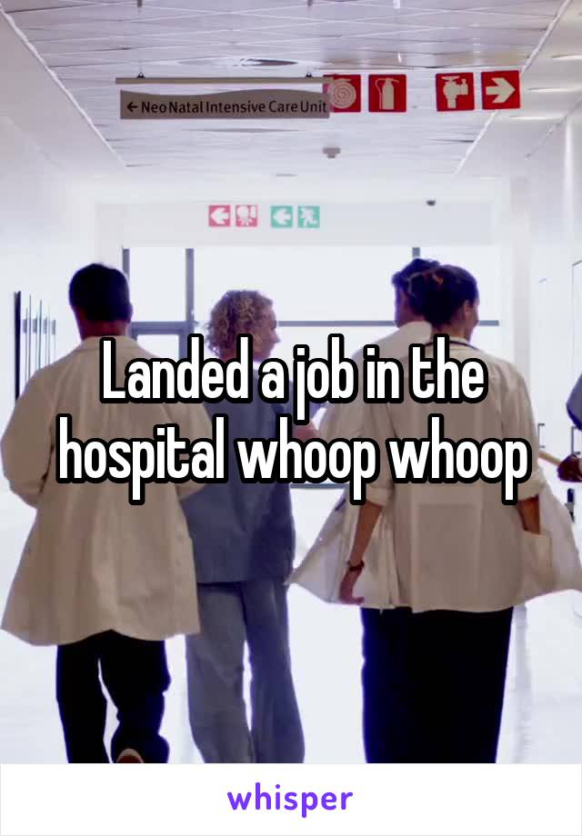 Landed a job in the hospital whoop whoop