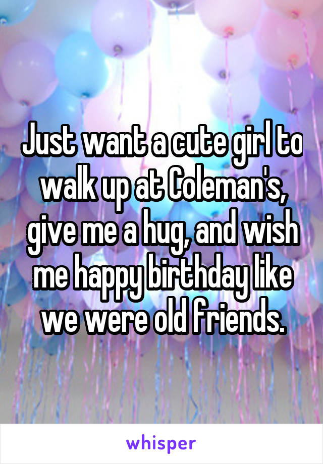 Just want a cute girl to walk up at Coleman's, give me a hug, and wish me happy birthday like we were old friends.