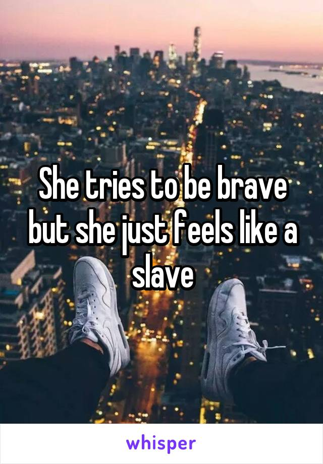 She tries to be brave but she just feels like a slave