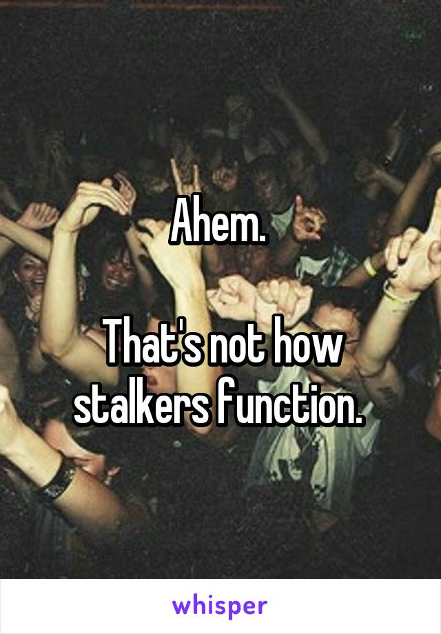 Ahem.   That's not how stalkers function.