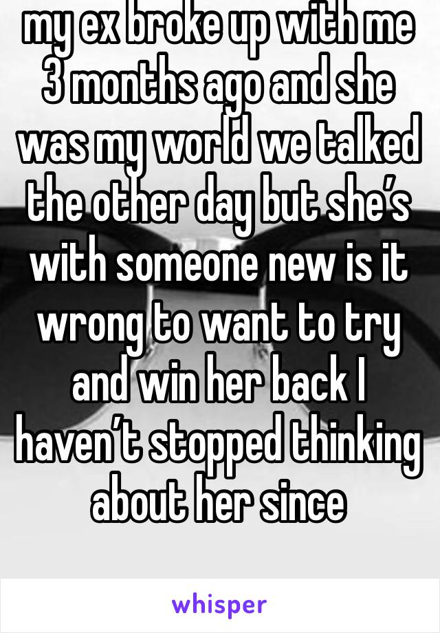 my ex broke up with me 3 months ago and she was my world we talked the other day but she's with someone new is it wrong to want to try and win her back I haven't stopped thinking about her since
