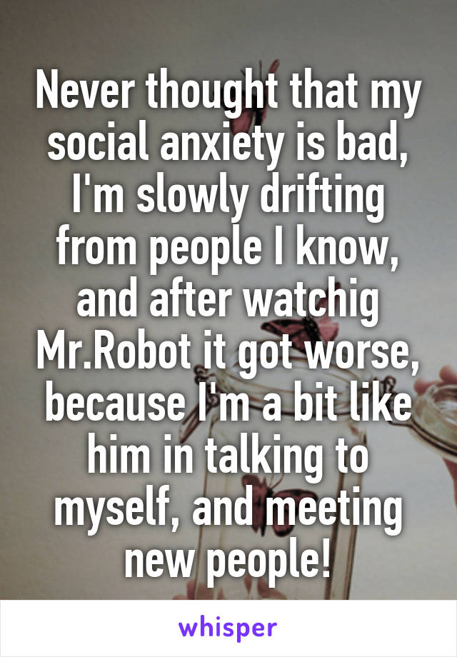 Never thought that my social anxiety is bad, I'm slowly drifting from people I know, and after watchig Mr.Robot it got worse, because I'm a bit like him in talking to myself, and meeting new people!