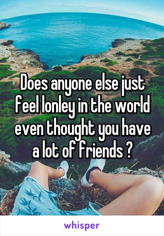 Does anyone else just feel lonley in the world even thought you have a lot of friends ?