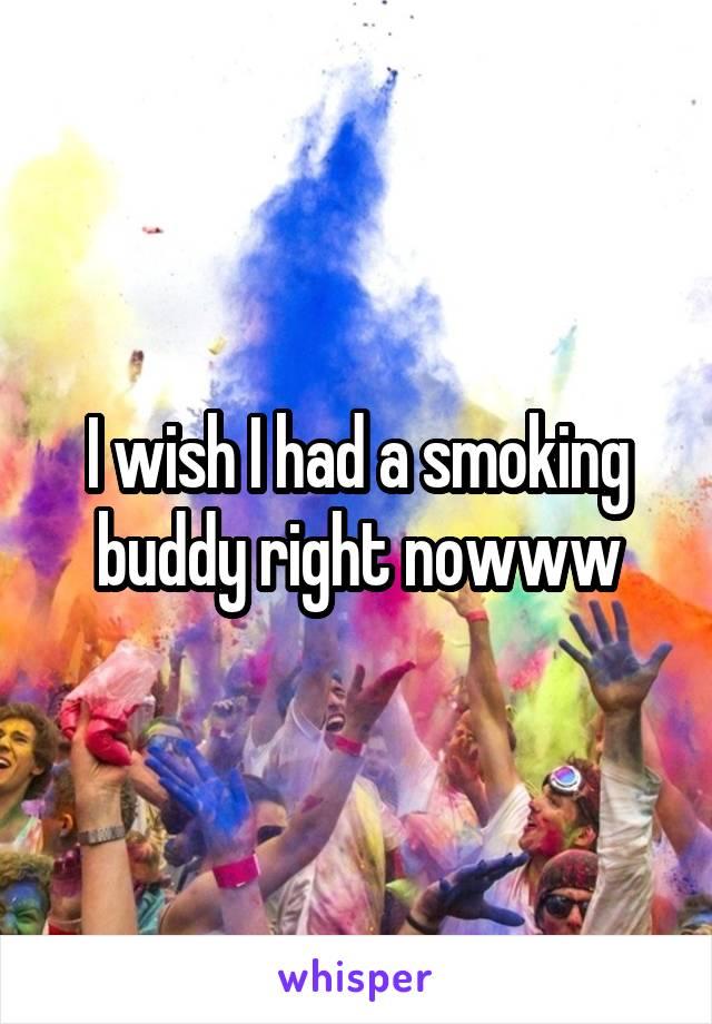 I wish I had a smoking buddy right nowww