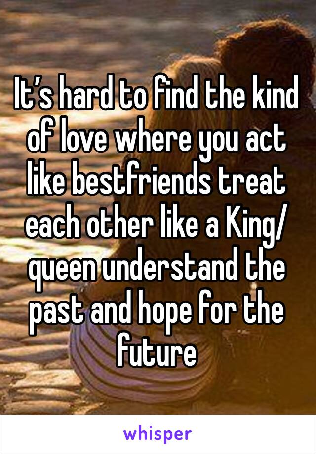 It's hard to find the kind of love where you act like bestfriends treat each other like a King/queen understand the past and hope for the future