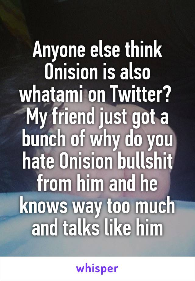 Anyone else think Onision is also whatami on Twitter?  My friend just got a bunch of why do you hate Onision bullshit from him and he knows way too much and talks like him