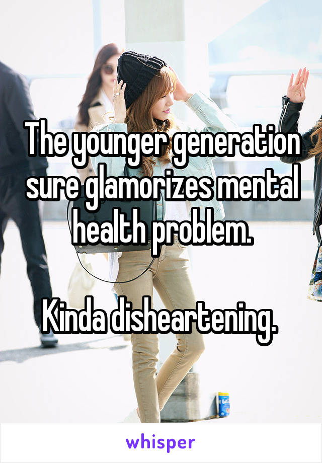 The younger generation sure glamorizes mental health problem.  Kinda disheartening.