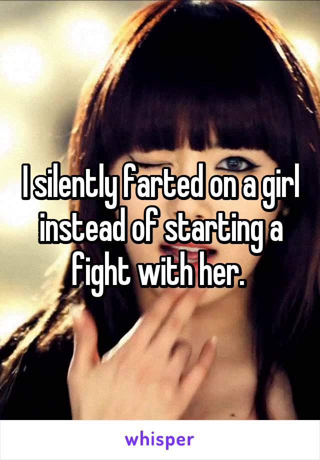 I silently farted on a girl instead of starting a fight with her.