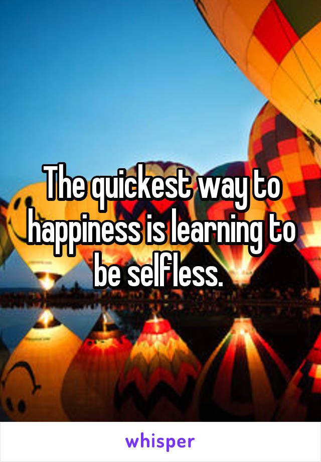 The quickest way to happiness is learning to be selfless.