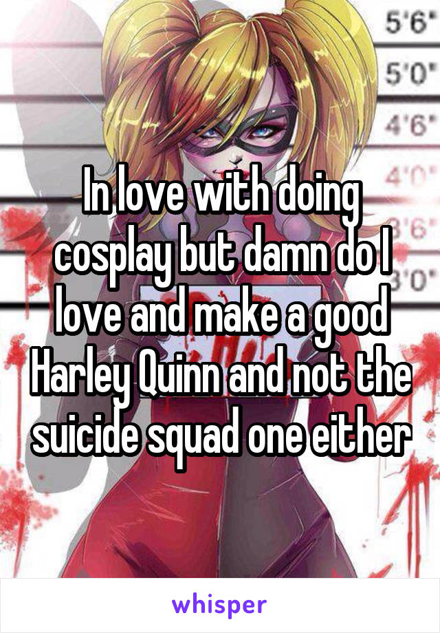 In love with doing cosplay but damn do I love and make a good Harley Quinn and not the suicide squad one either
