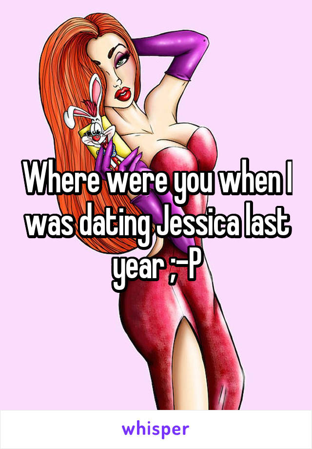 Where were you when I was dating Jessica last year ;-P
