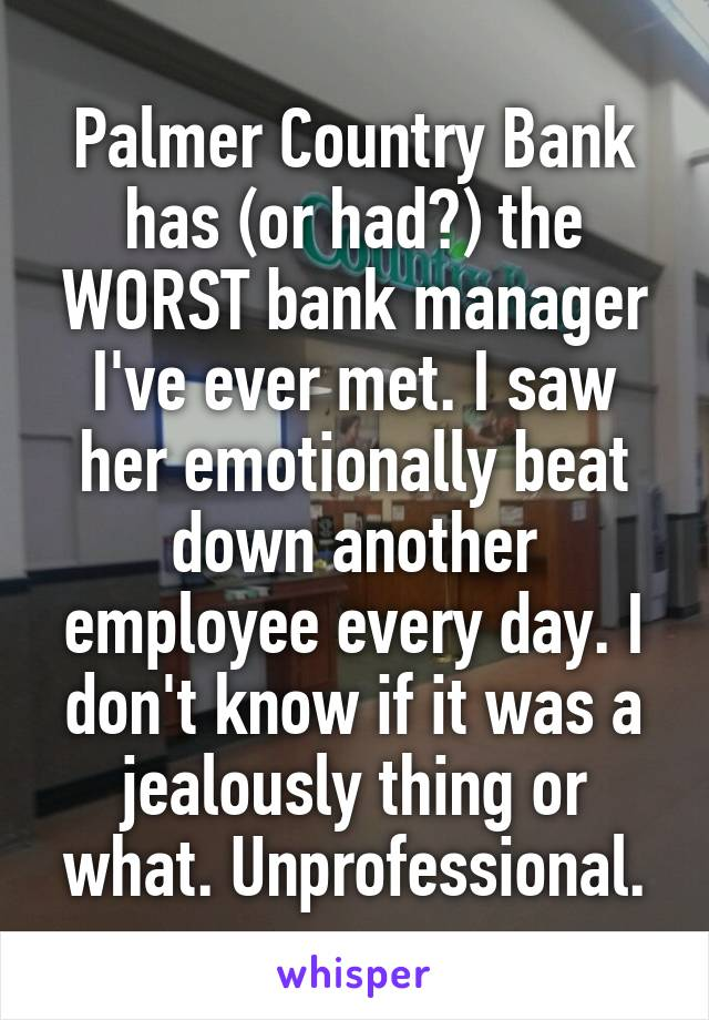 Palmer Country Bank has (or had?) the WORST bank manager I've ever met. I saw her emotionally beat down another employee every day. I don't know if it was a jealously thing or what. Unprofessional.