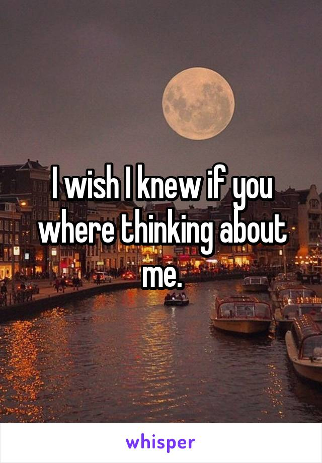 I wish I knew if you where thinking about me.