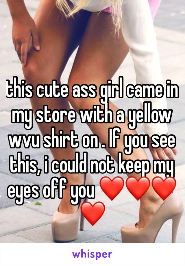 this cute ass girl came in my store with a yellow wvu shirt on . If you see this, i could not keep my eyes off you ❤️❤️❤️❤️