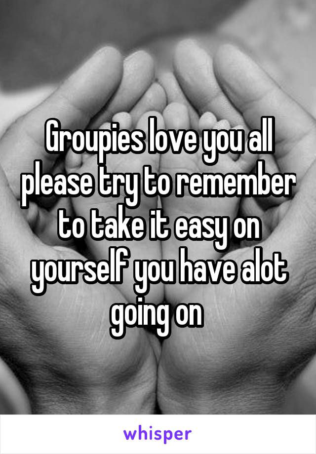 Groupies love you all please try to remember to take it easy on yourself you have alot going on