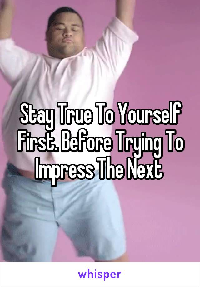 Stay True To Yourself First. Before Trying To Impress The Next
