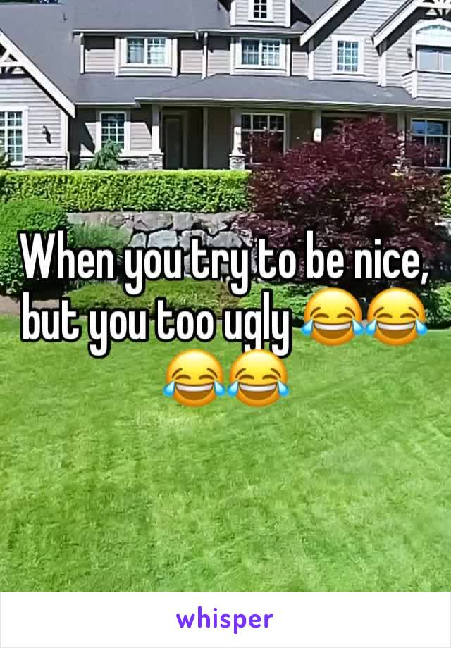When you try to be nice, but you too ugly 😂😂😂😂
