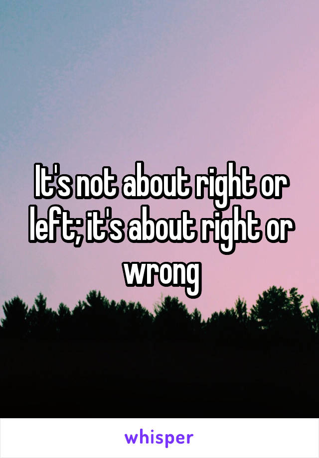 It's not about right or left; it's about right or wrong