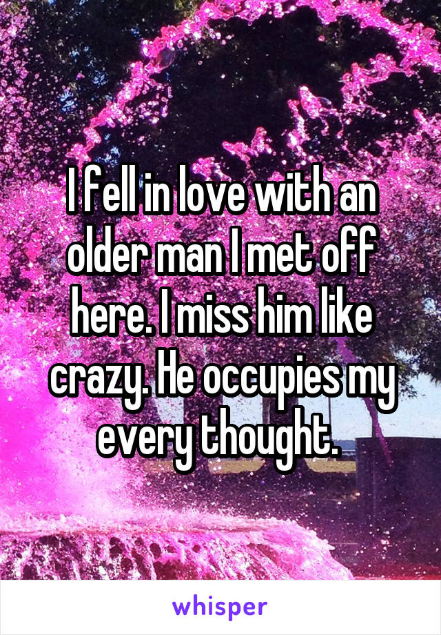 I fell in love with an older man I met off here. I miss him like crazy. He occupies my every thought.