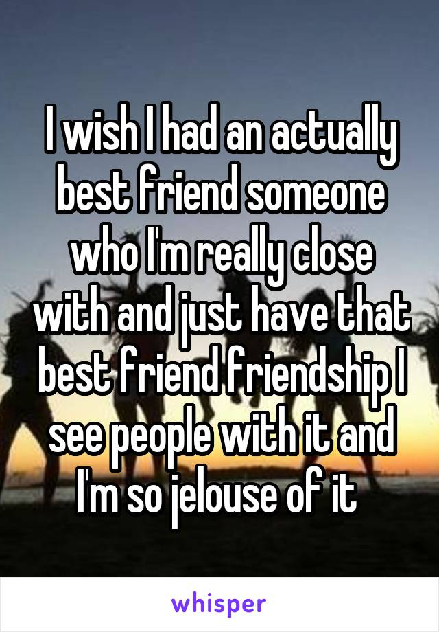 I wish I had an actually best friend someone who I'm really close with and just have that best friend friendship I see people with it and I'm so jelouse of it