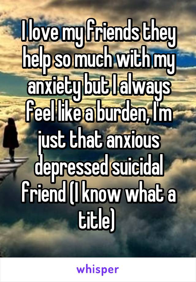 I love my friends they help so much with my anxiety but I always feel like a burden, I'm just that anxious depressed suicidal friend (I know what a title)