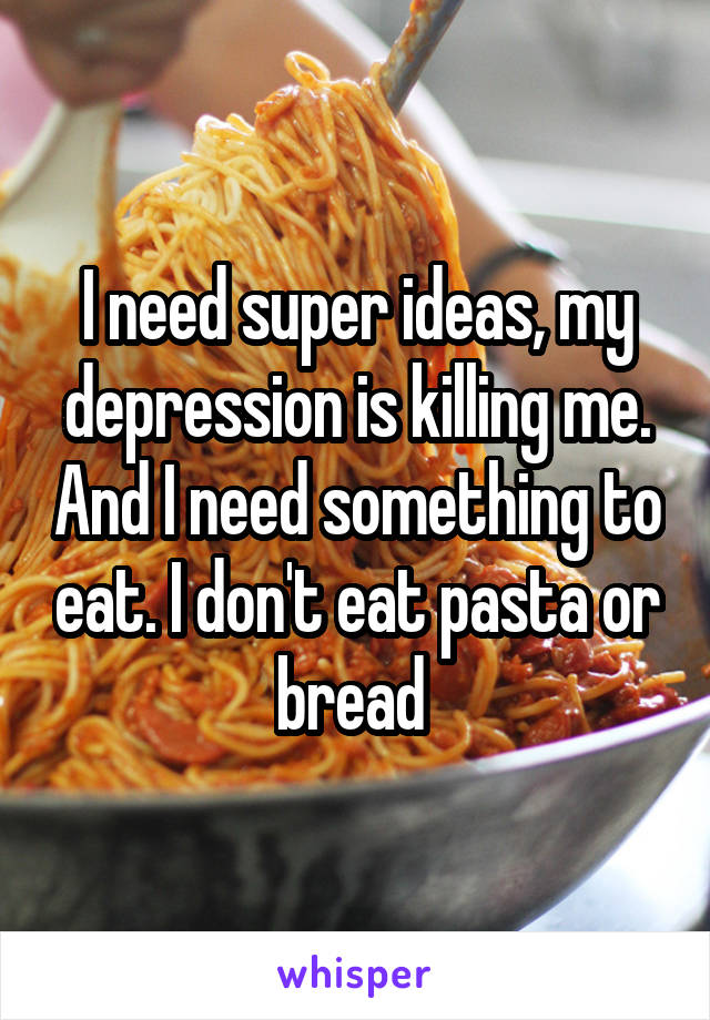 I need super ideas, my depression is killing me. And I need something to eat. I don't eat pasta or bread
