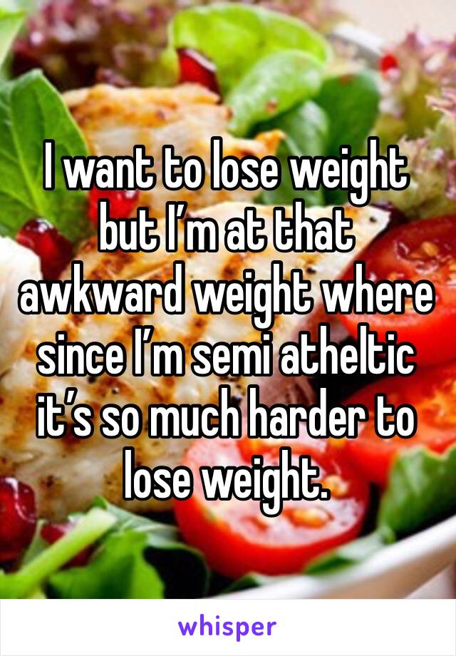 I want to lose weight but I'm at that awkward weight where since I'm semi atheltic it's so much harder to lose weight.