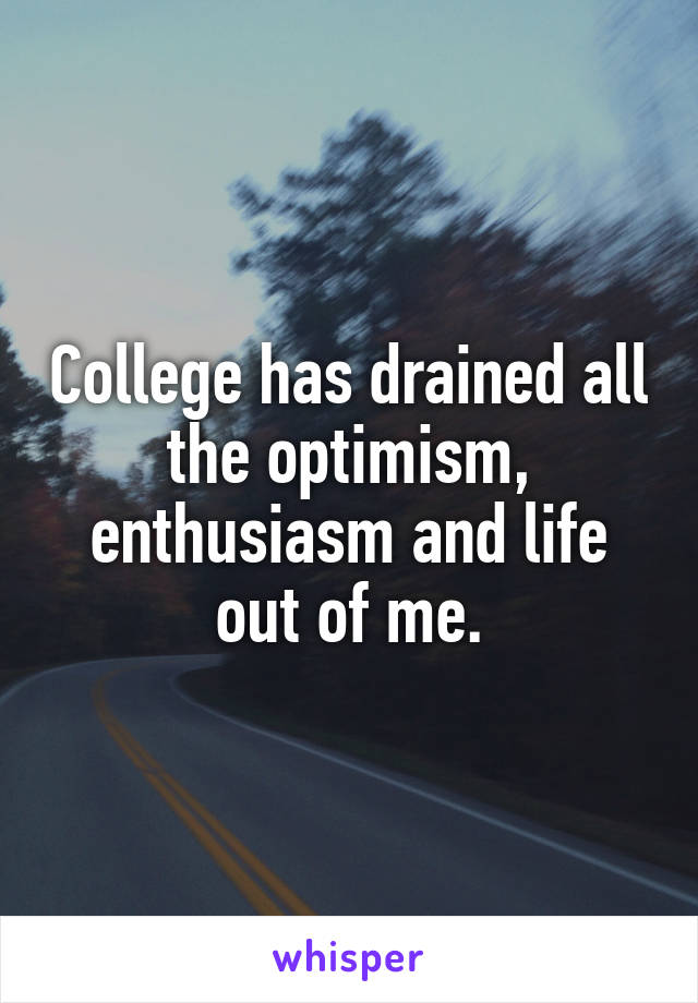 College has drained all the optimism, enthusiasm and life out of me.