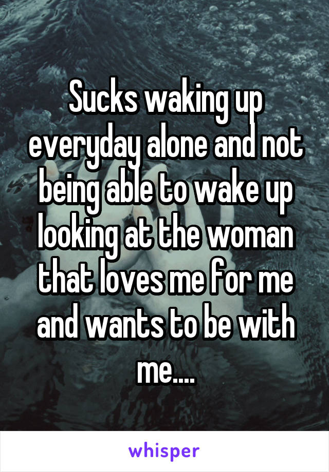 Sucks waking up everyday alone and not being able to wake up looking at the woman that loves me for me and wants to be with me....