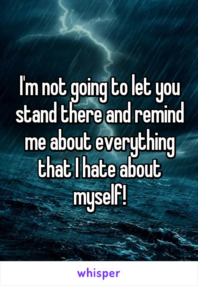I'm not going to let you stand there and remind me about everything that I hate about myself!