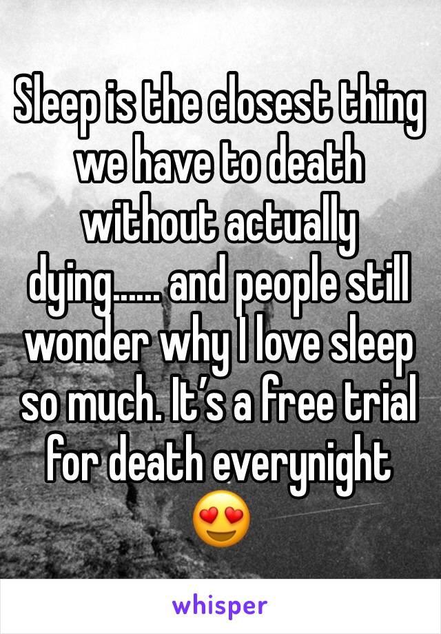 Sleep is the closest thing we have to death without actually dying...... and people still wonder why I love sleep so much. It's a free trial for death everynight 😍