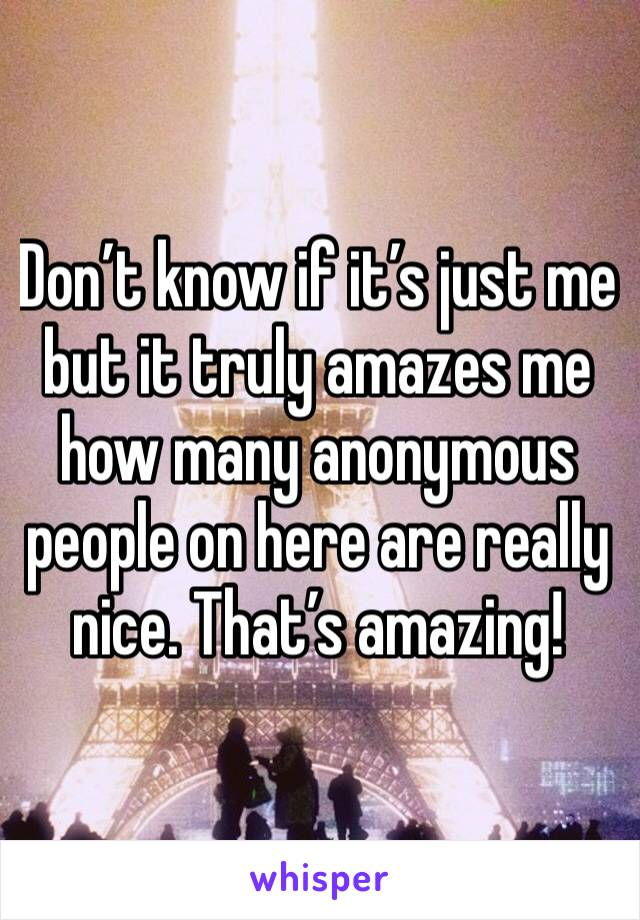 Don't know if it's just me but it truly amazes me how many anonymous people on here are really nice. That's amazing!
