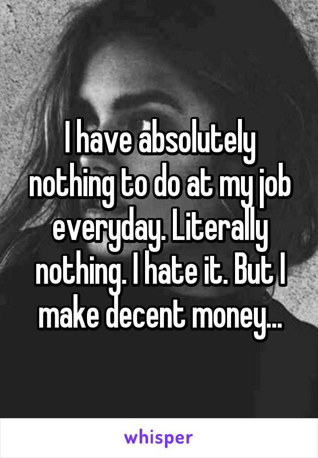 I have absolutely nothing to do at my job everyday. Literally nothing. I hate it. But I make decent money...