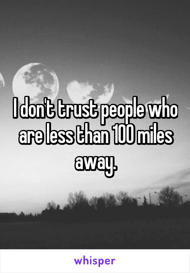 I don't trust people who are less than 100 miles away.