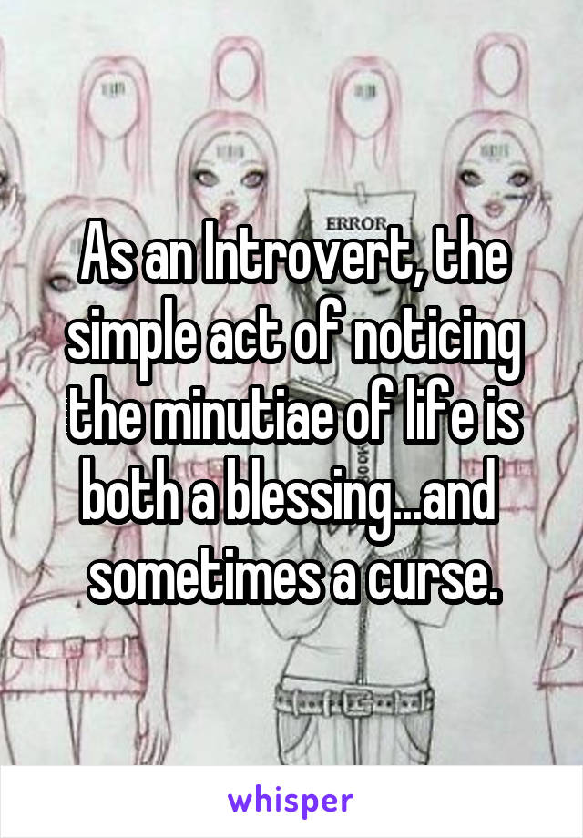 As an Introvert, the simple act of noticing the minutiae of life is both a blessing...and  sometimes a curse.