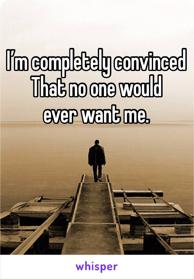 I'm completely convinced  That no one would  ever want me.