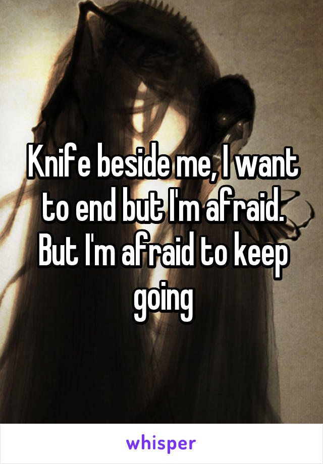 Knife beside me, I want to end but I'm afraid. But I'm afraid to keep going