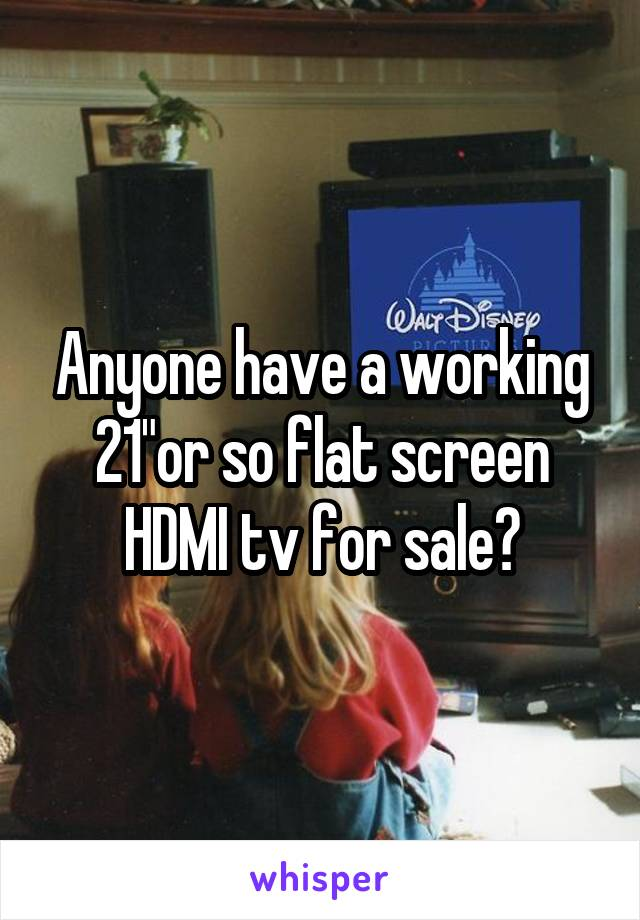 """Anyone have a working 21""""or so flat screen HDMI tv for sale?"""