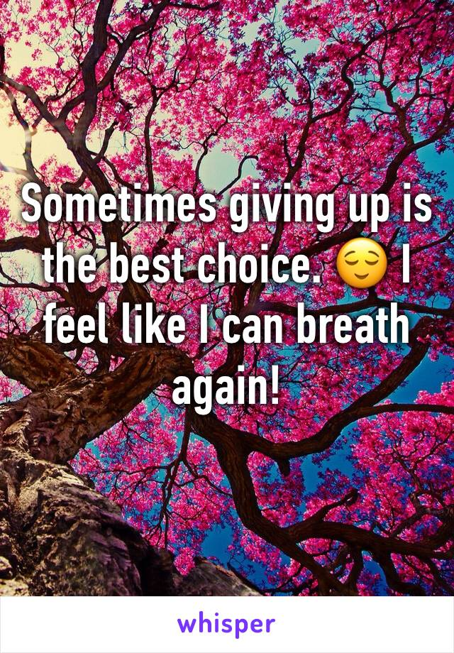 Sometimes giving up is the best choice. 😌 I feel like I can breath again!