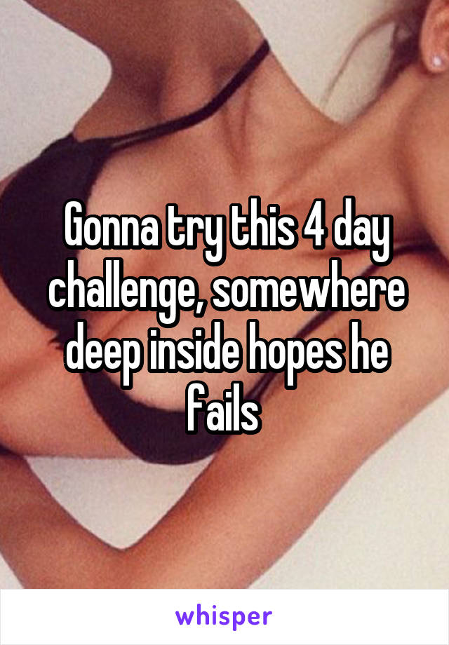 Gonna try this 4 day challenge, somewhere deep inside hopes he fails