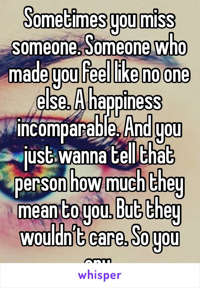 Sometimes you miss someone. Someone who made you feel like no one else. A happiness incomparable. And you just wanna tell that person how much they mean to you. But they wouldn't care. So you cry.