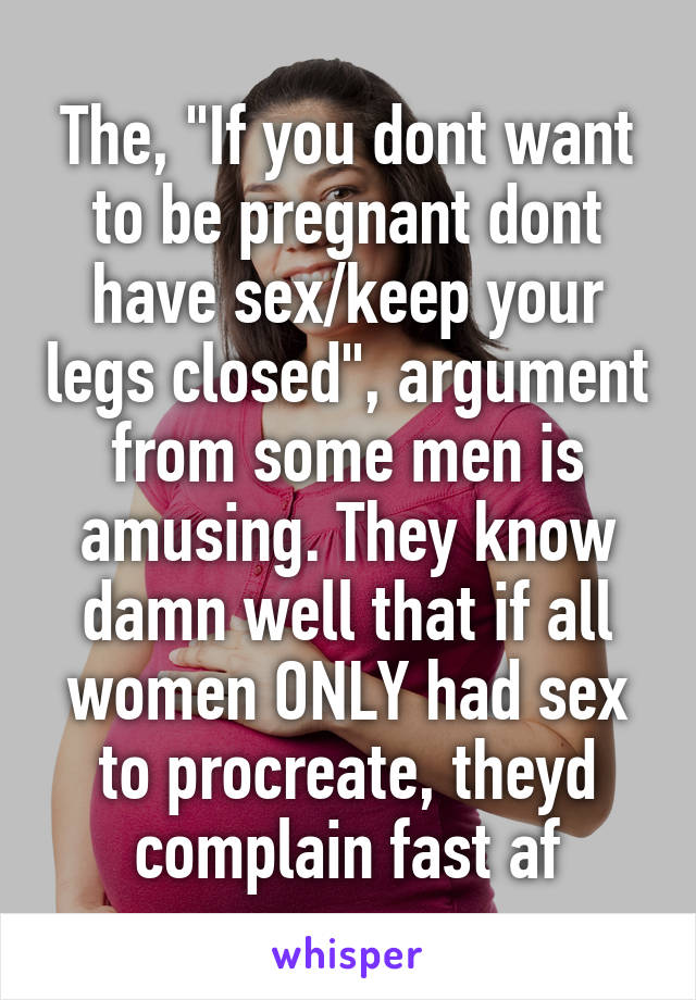 """The, """"If you dont want to be pregnant dont have sex/keep your legs closed"""", argument from some men is amusing. They know damn well that if all women ONLY had sex to procreate, theyd complain fast af"""