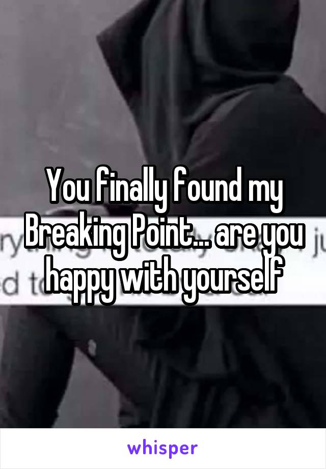 You finally found my Breaking Point... are you happy with yourself